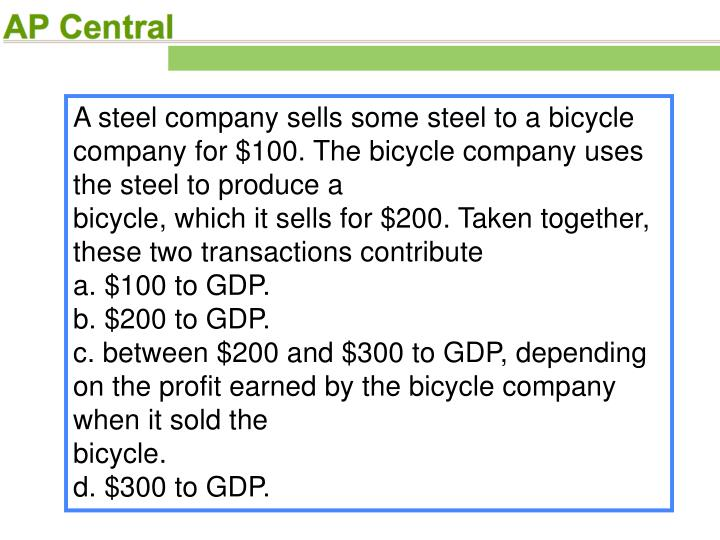 A steel company sells some steel to a bicycle company for $100. The bicycle company uses the steel to produce a