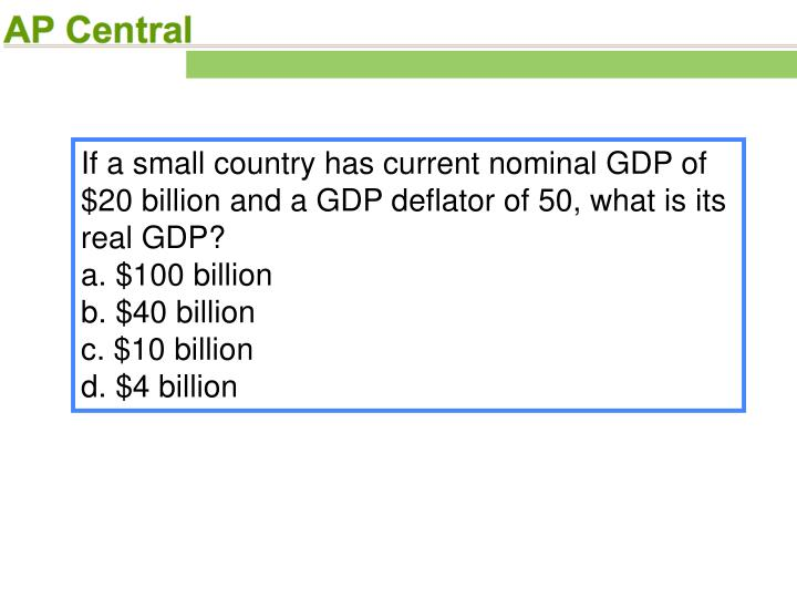 If a small country has current nominal GDP of $20 billion and a GDP deflator of 50, what is its real GDP?