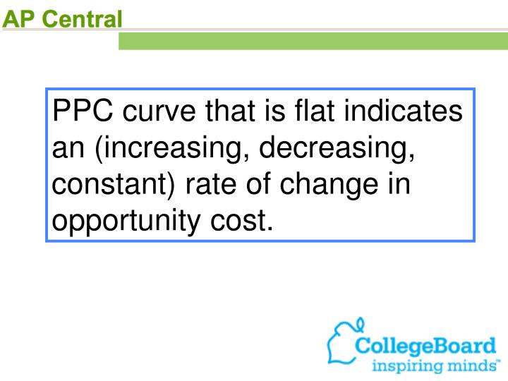 PPC curve that is flat indicates an (increasing, decreasing, constant) rate of change in opportunity cost.