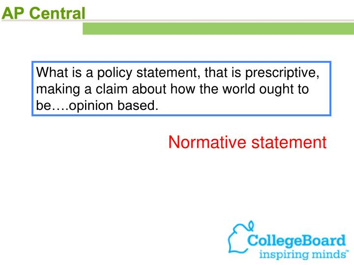 What is a policy statement, that is prescriptive, making a claim about how the world ought to be….opinion based.