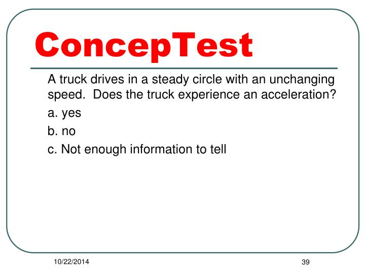 A truck drives in a steady circle with an unchanging speed.  Does the truck experience an acceleration?