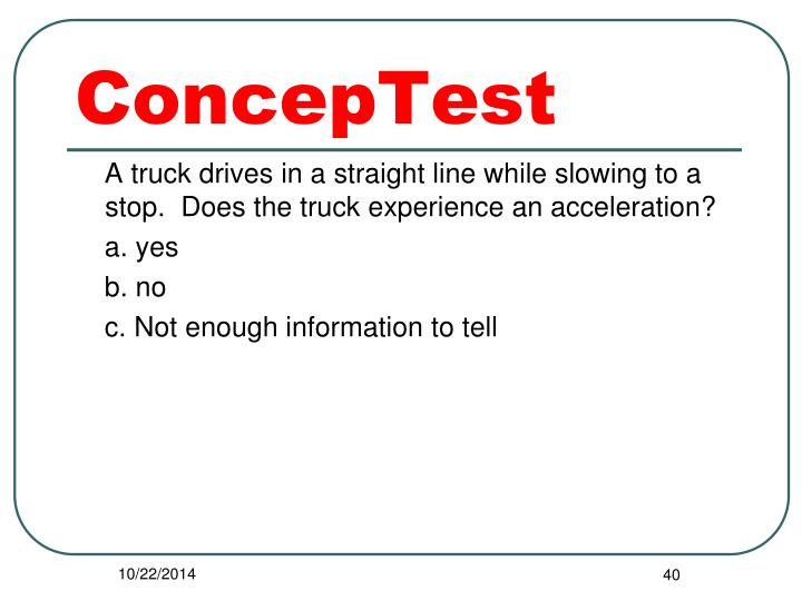 A truck drives in a straight line while slowing to a stop.  Does the truck experience an acceleration?