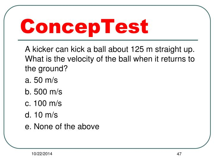 A kicker can kick a ball about 125 m straight up.  What is the velocity of the ball when it returns to the ground?