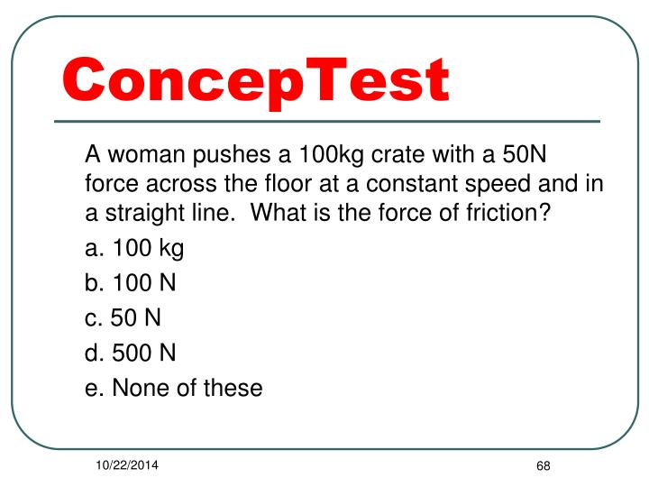 A woman pushes a 100kg crate with a 50N force across the floor at a constant speed and in a straight line.  What is the force of friction?