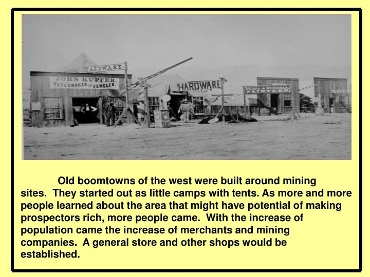 Old boomtowns of the west were built around mining sites. They started out as little camps with tents. As more and more people learned about the area that might have potential of making prospectors rich, more people came. With the increase of population came the increase of merchants and mining companies. A general store and other shops would be established.
