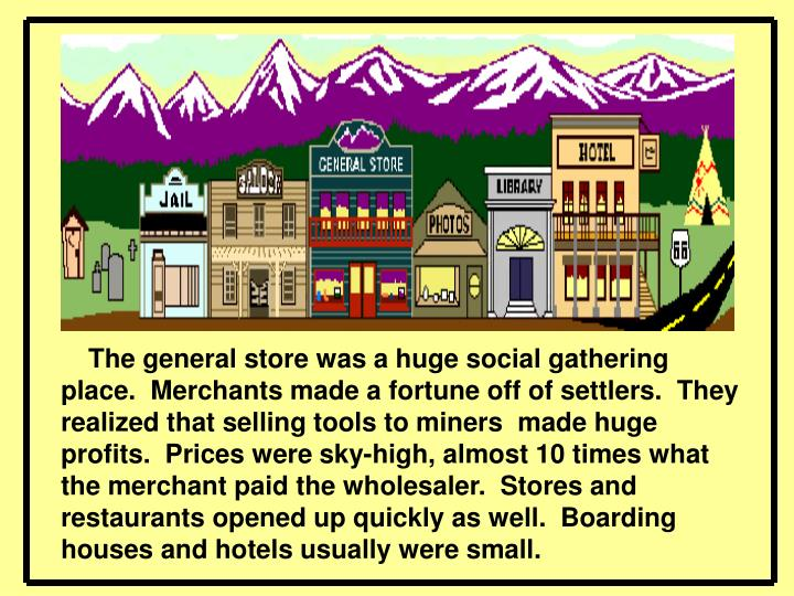 The general store was a huge social gathering place. Merchants made a fortune off of settlers. They realized that selling tools to miners made huge profits. Prices were sky-high, almost 10 times what the merchant paid the wholesaler.