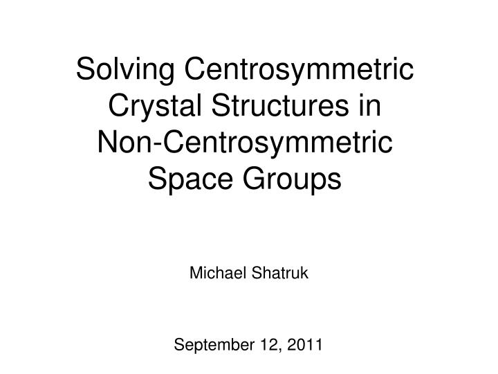 solving centrosymmetric crystal structures in non centrosymmetric space groups n.