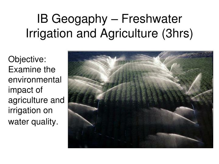 Ib geogaphy freshwater irrigation and agriculture 3hrs