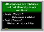all solutions are mixtures but not all mixtures are solutions