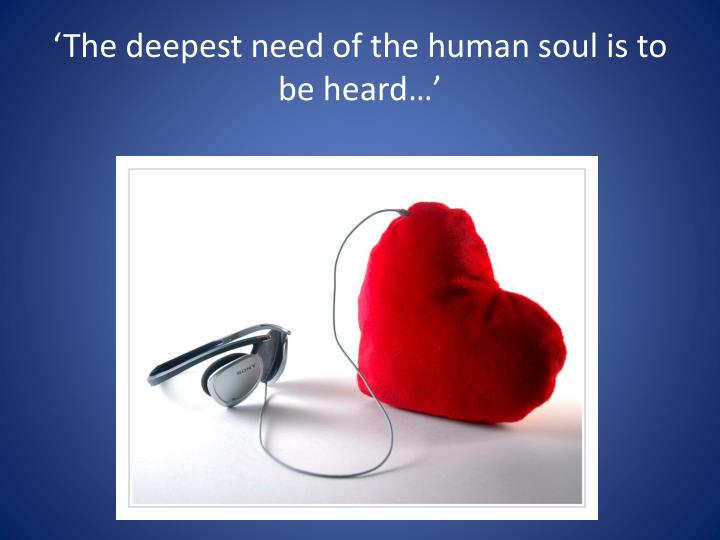 'The deepest need of the human soul is to be heard…'