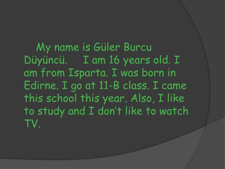 My name is Güler Burcu Düyüncü.     I am 16 years old. I am from Isparta. I was born in Edirne. I go at 11-B class. I came this school this year. Also, I like to study and I don't like to watch TV.