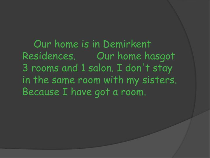 Our home is in Demirkent Residences. 	Our home hasgot 3 rooms and 1 salon.