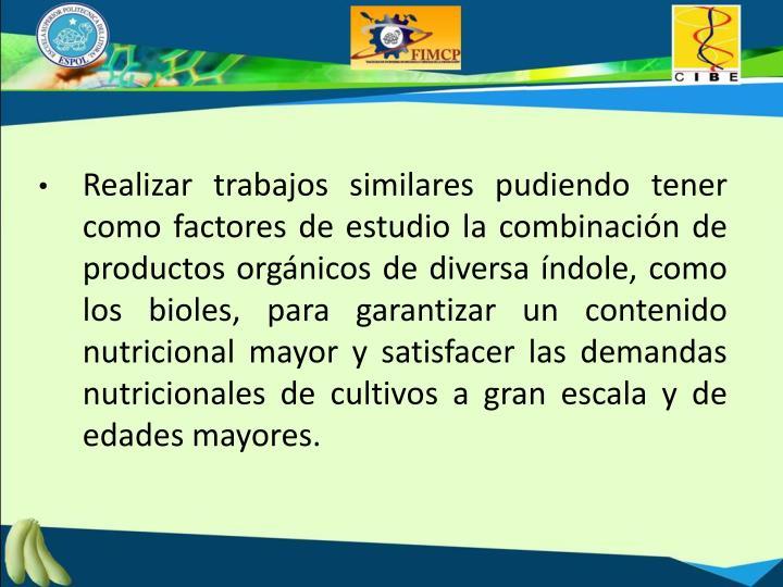 Realizar trabajos similares pudiendo tener como factores de estudio la combinación de productos orgánicos de diversa índole, como los