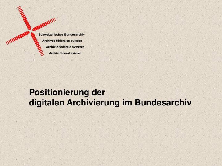 Positionierung der digitalen archivierung im bundesarchiv