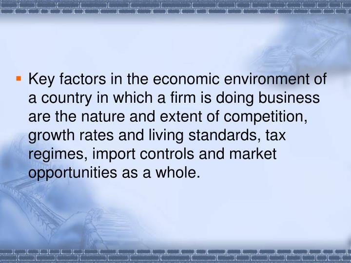 Key factors in the economic environment of a country in which a firm is doing business are the nature and extent of competition, growth rates and living standards, tax regimes, import controls and market opportunities as a whole.