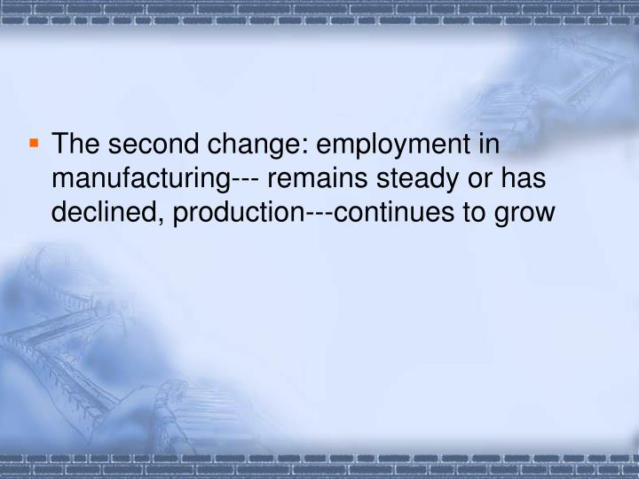 The second change: employment in manufacturing--- remains steady or has declined, production---continues to grow