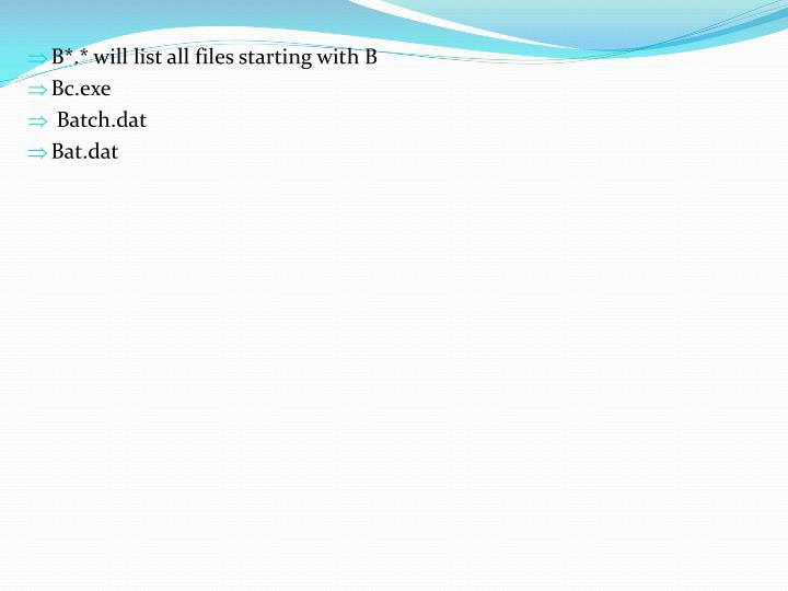 B*.* will list all files starting with B