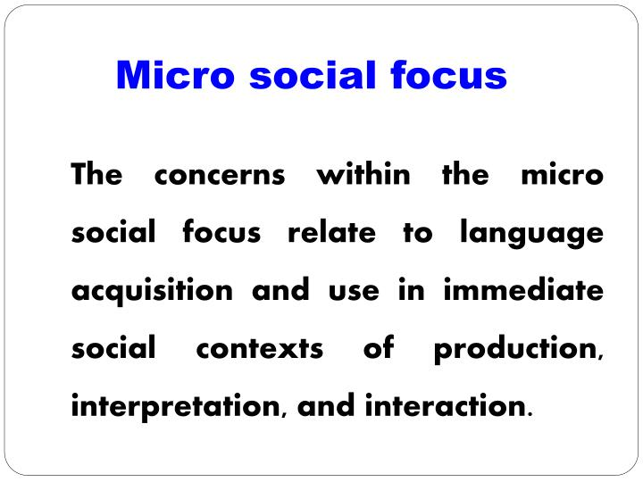 The concerns within the micro social focus relate to language acquisition and use in immediate socia...