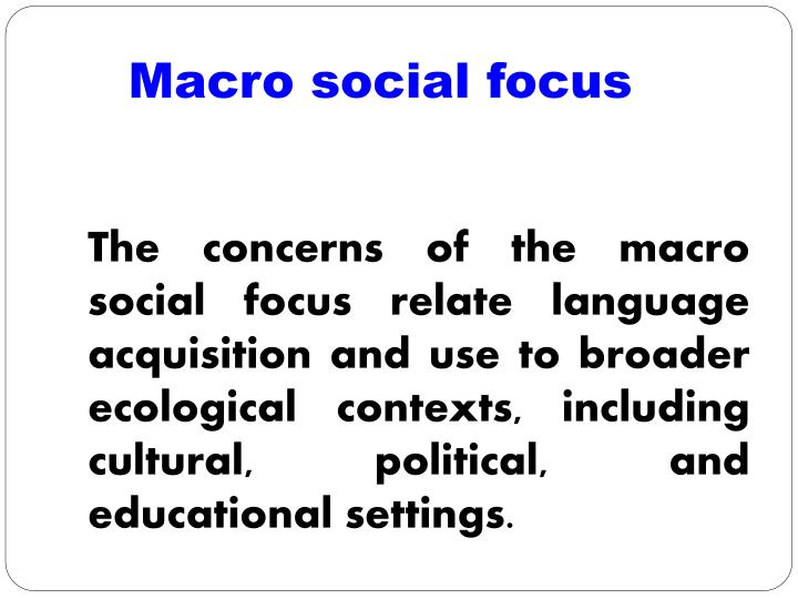 The concerns of the macro social focus relate language acquisition and use to broader ecological contexts, including cultural, political, and educational settings.