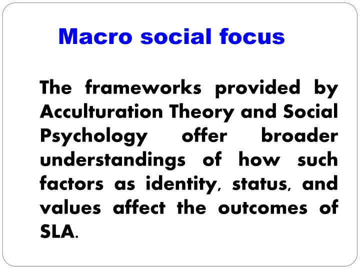 The frameworks provided by Acculturation Theory and Social Psychology offer broader understandings of how such factors as identity, status, and values affect the outcomes of SLA.