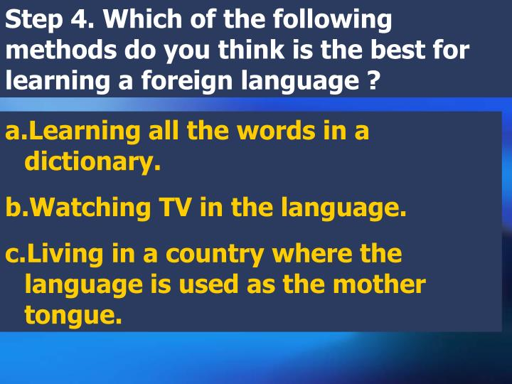 Step 4. Which of the following methods do you think is the best for learning a foreign language ?