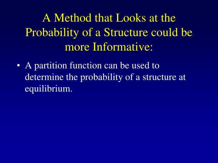 A Method that Looks at the Probability of a Structure could be more Informative: