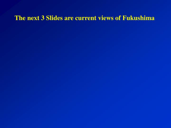 The next 3 Slides are current views of Fukushima