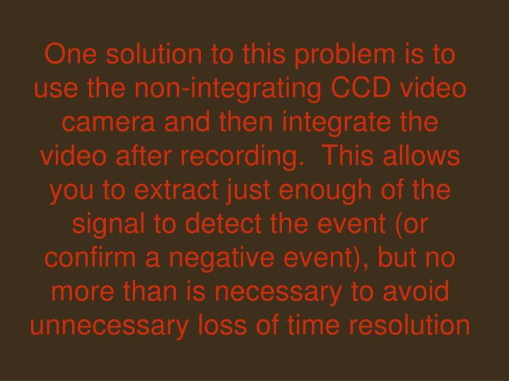 One solution to this problem is to use the non-integrating CCD video camera and then integrate the video after recording.  This allows you to extract just enough of the signal to detect the event (or confirm a negative event), but no more than is necessary to avoid unnecessary loss of time resolution