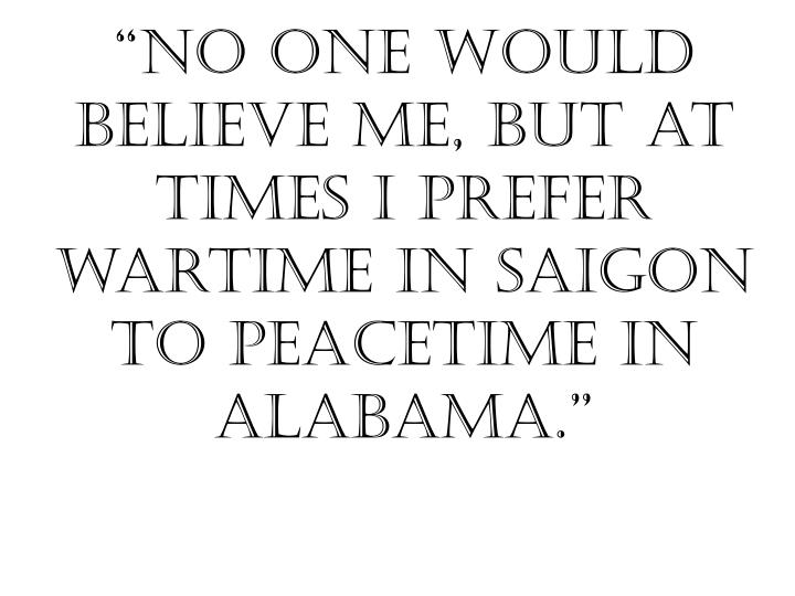 No one would believe me but at times i prefer wartime in saigon to peacetime in alabama
