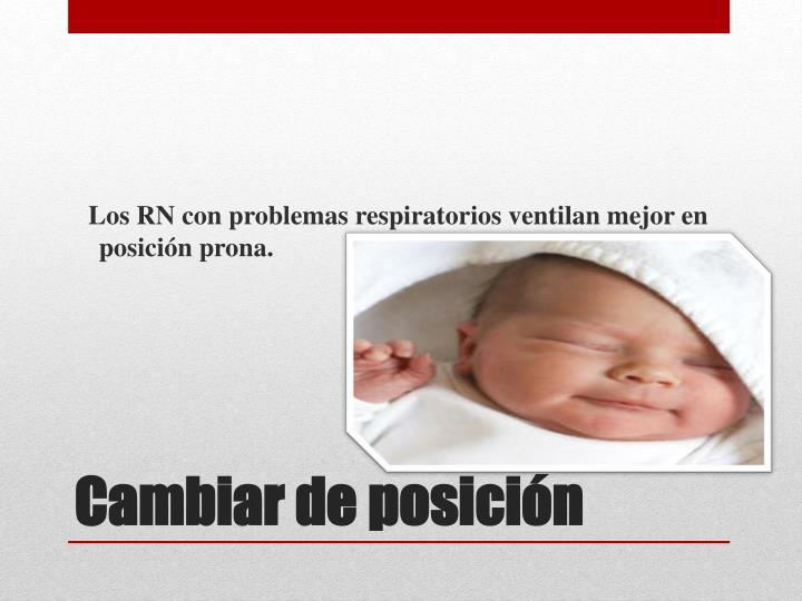 Los RN con problemas respiratorios ventilan mejor en posición prona.