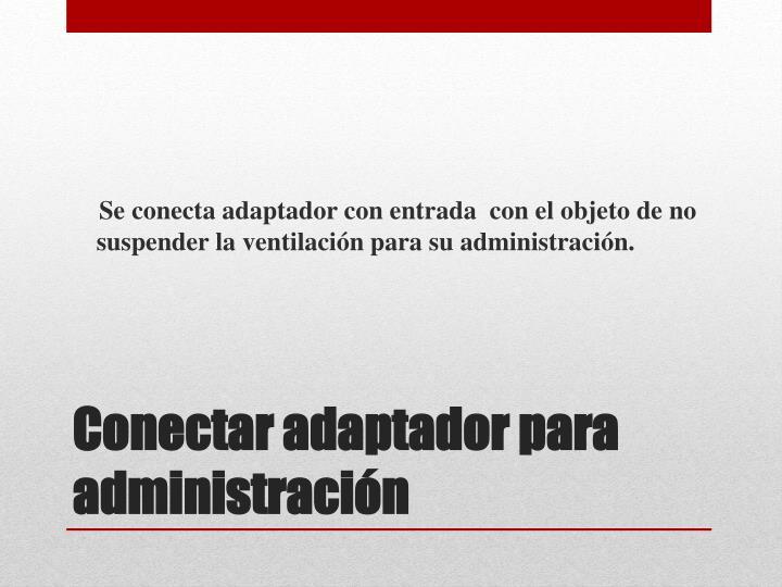 Se conecta adaptador con entrada con el objeto de no suspender la ventilación para su administración.