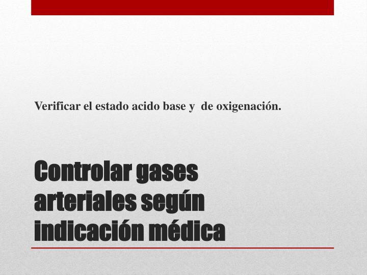 Verificar el estado acido base y de oxigenación.