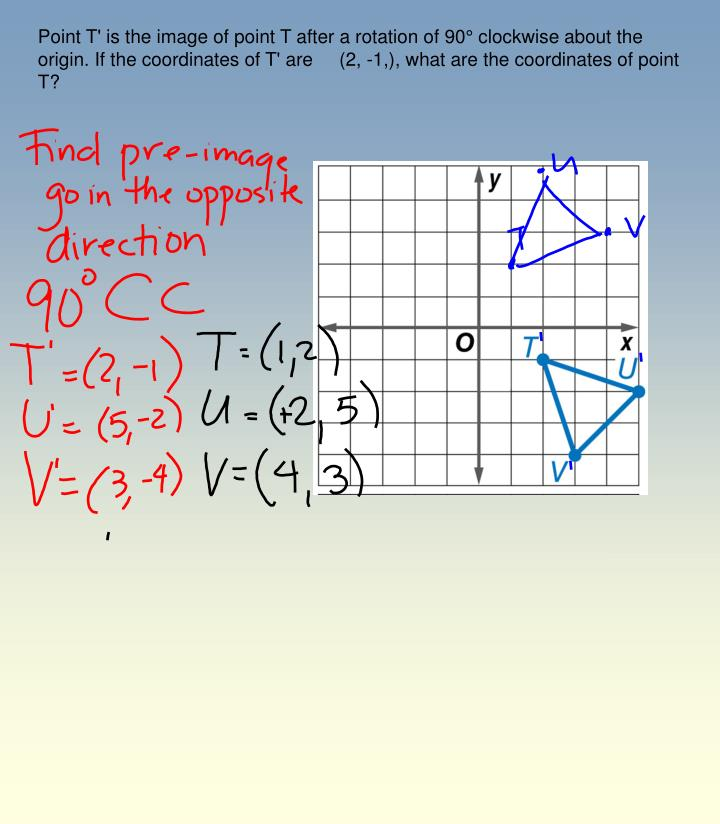 Point T' is the image of point T after a rotation of 90° clockwise about the origin. If the coordinates of T' are     (2, -1,), what are the coordinates of point T?