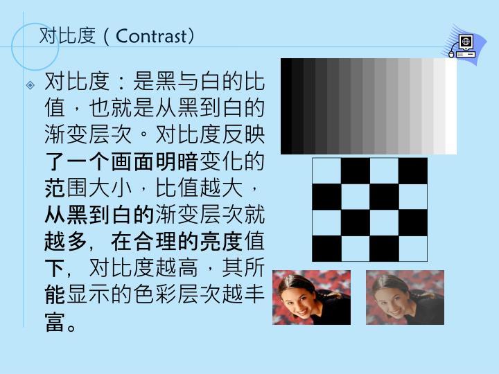 对比度:是黑与白的比值,也就是从黑到白的渐变层次。对比度反映了一个画面明暗变化的范围大小,比值越大,从黑到白的渐变层次就越多,在合理的亮度值下,对比度越高,其所能显示的色彩层次越丰富。