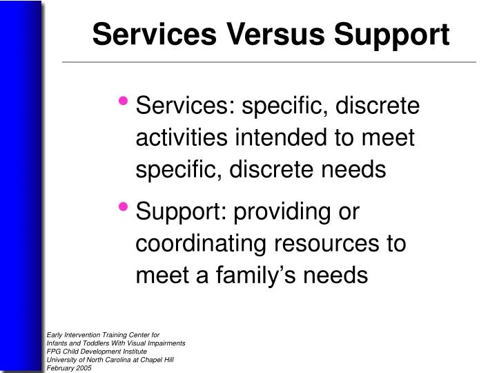 Services: specific, discrete   activities intended to meet     specific, discrete needs