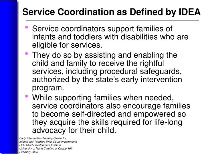 Service coordinators support families of infants and toddlers with disabilities who are eligible for services.