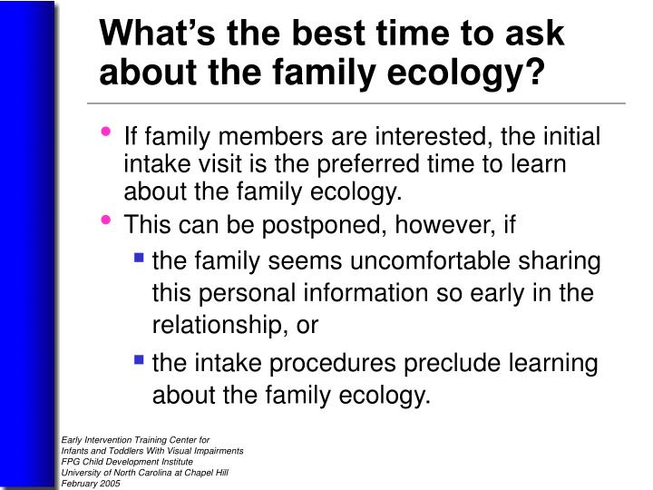 If family members are interested, the initial intake visit is the preferred time to learn about the family ecology.
