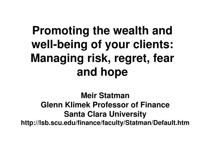 Promoting the wealth and well being of your clients managing risk regret fear and hope
