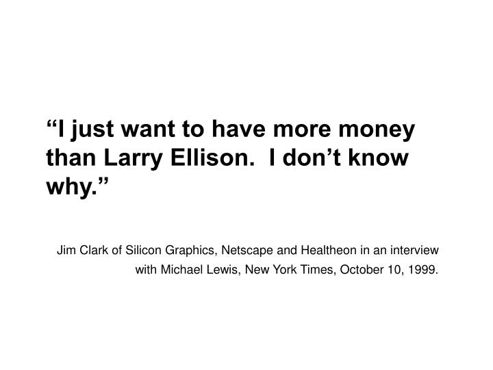"""I just want to have more money than Larry Ellison.  I don't know why."""