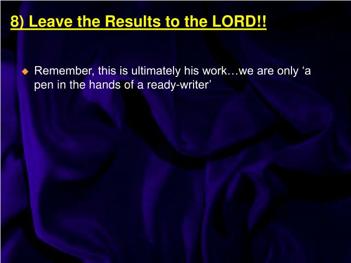 Remember, this is ultimately his work…we are only 'a pen in the hands of a ready-writer'
