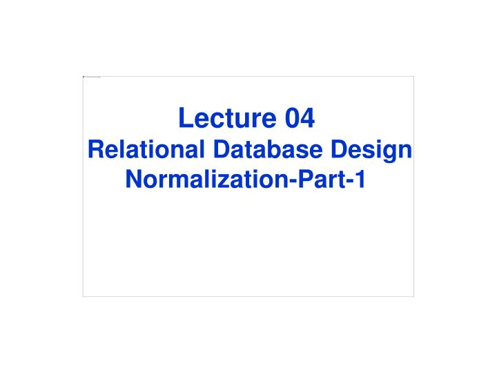 Lecture 04 relational database design normalization part 1