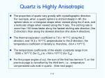 quartz is highly anisotropic