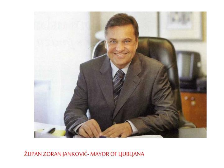 ŽUPAN ZORAN JANKOVIĆ- MAYOR OF LJUBLJANA