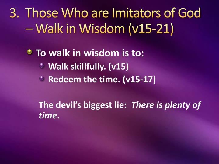 3.  Those Who are Imitators of God – Walk in Wisdom (v15-21)