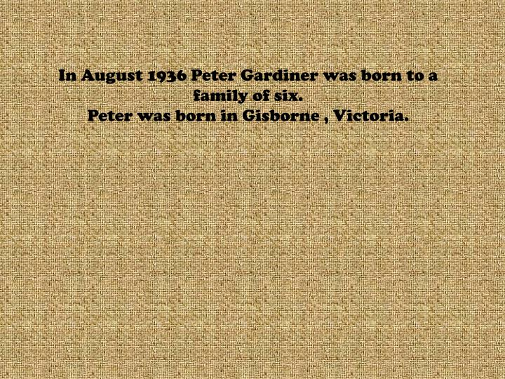 In august 1936 peter gardiner was born to a family of six peter was born in gisborne victoria