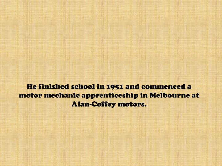 He finished school in 1951 and commenced a motor mechanic apprenticeship in Melbourne at Alan-Coffey motors.