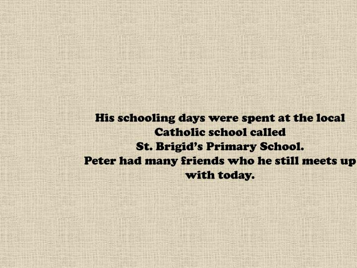 His schooling days were spent at the local Catholic school called