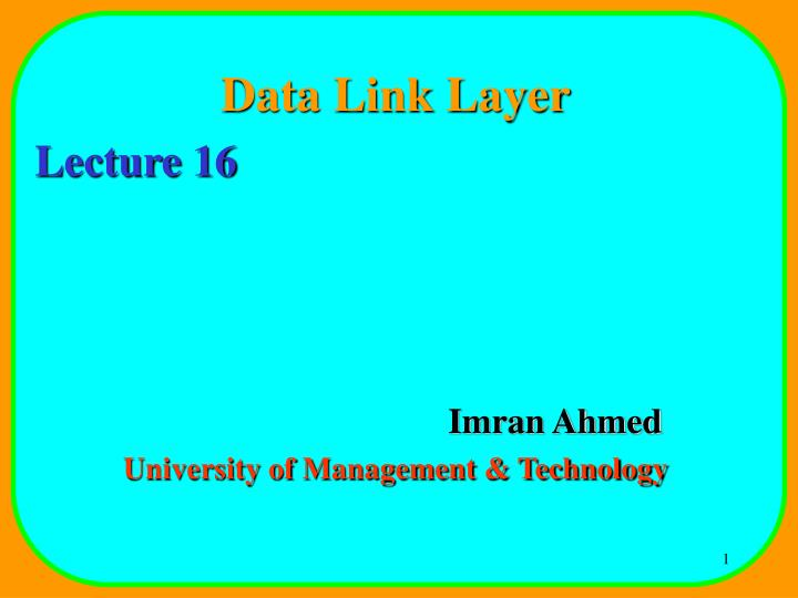 Data link layer lecture 16 imran ahmed university of management technology