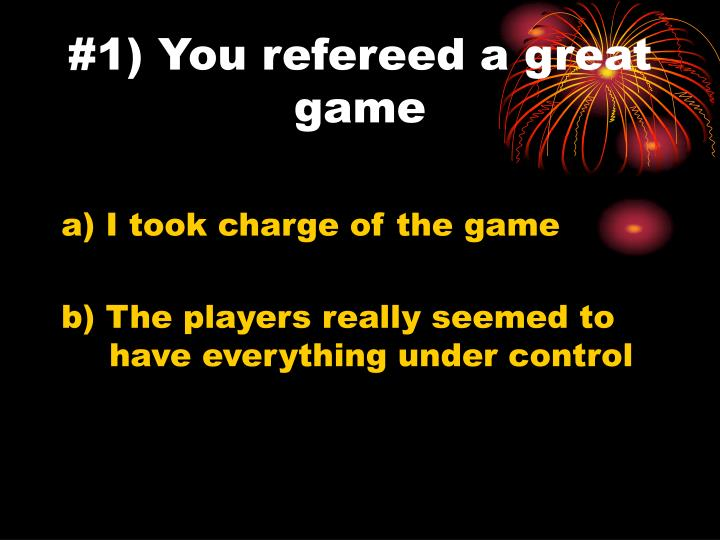 #1) You refereed a great game