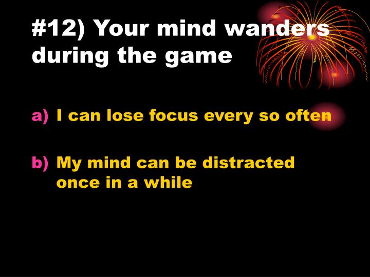 #12) Your mind wanders during the game